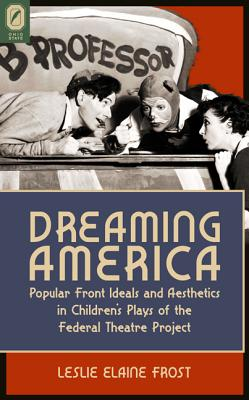 Dreaming America: Popular Front Ideals and Aesthetics in Children's Plays of the Federal Theatre Project - Frost, Leslie Elaine