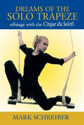 Dreams of the Solo Trapeze: Offstage with the Cirque Du Soleil - Schreiber, Mark