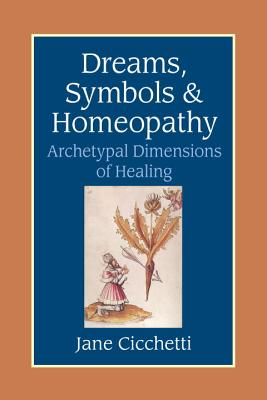 Dreams, Symbols, and Homeopathy: Archetypal Dimensions of Healing - Cicchetti, Jane