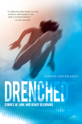 Drenched: Stories of Love and Other Deliriums - Matarazzo, Marisa