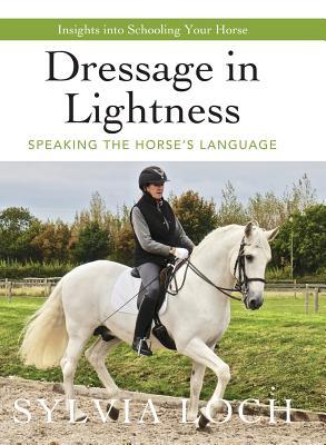 Dressage in Lightness: Speaking the Horse's Language - Loch, Sylvia