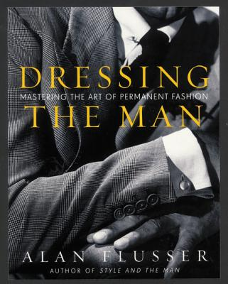 Dressing the Man: Mastering the Art of Permanent Fashion - Flusser, Alan