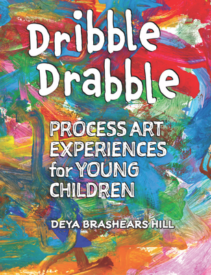Dribble Drabble: Process Art Experiences for Young Children - Hill, Deya Brashears