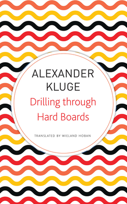 Drilling Through Hard Boards: 133 Political Stories - Kluge, Alexander, and Hoban, Wieland (Translated by), and Galbraith, Iain (Translated by)