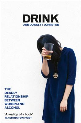 Drink: The Deadly Relationship Between Women and Alcohol - Johnston, Ann Dowsett