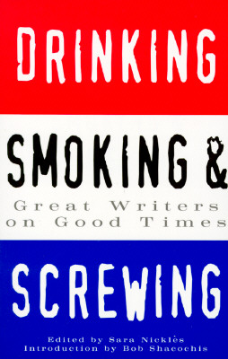 Drinking, Smoking and Screwing: Great Writers on Good Times - Nickles, Sara (Editor), and Shocochis, Bob (Introduction by)