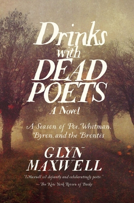 Drinks with Dead Poets: A Season of Poe, Whitman, Byron, and the Brontes - Maxwell, Glyn