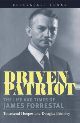 Driven Patriot: The Life and Times of James Forrestal - Hoopes, Townsend, and Brinkley, Douglas, Professor