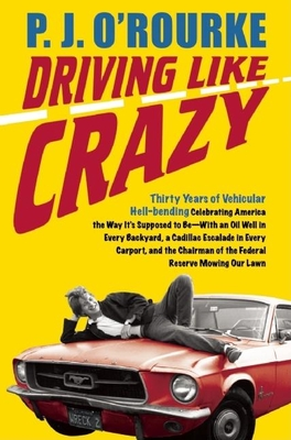 Driving Like Crazy: Thirty Years of Vehicular Hellbending, Celebrating America the Way It's Supposed to Be--With an Oil Well in Every Backyard, a Cadillac Escalade in Every Carport, and the Chairman of the Federal Reserve Mowing Our Lawn - O'Rourke, P J