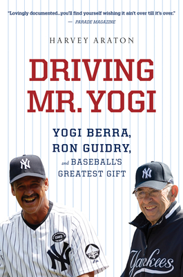 Driving Mr. Yogi: Yogi Berra, Ron Guidry, and Baseball's Greatest Gift - Araton, Harvey