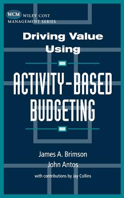 Driving Value Using Activity-Based Budgeting - Brimson, James A