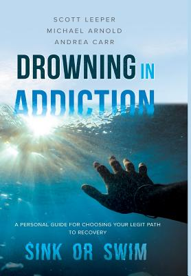 Drowning in Addiction: Sink or Swim: A Personal Guide to Choosing Your Legit Path to Recovery - Leeper, Scott, and Arnold, Michael, and Carr, Andrea