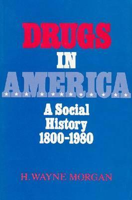 Drugs in America: A Social History, 1800-1980 - Morgan, H Wayne