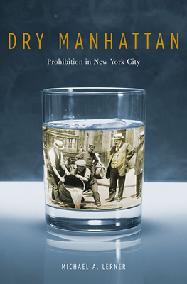 Dry Manhattan: Prohibition in New York City - Lerner, Michael A