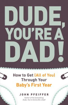 Dude, You're a Dad!: How to Get (All of You) Through Your Baby's First Year - Pfeiffer, John