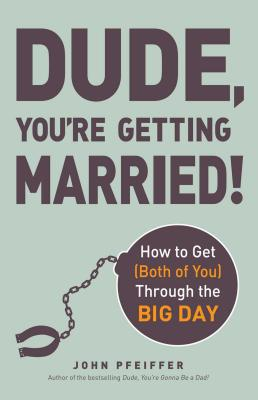 Dude, You're Getting Married!: How to Get (Both of You) Through the Big Day - Pfeiffer, John