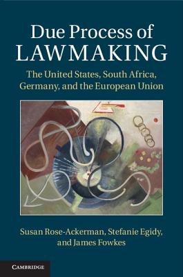 Due Process of Lawmaking: The United States, South Africa, Germany, and the European Union - Rose-Ackerman, Susan, and Egidy, Stefanie, and Fowkes, James