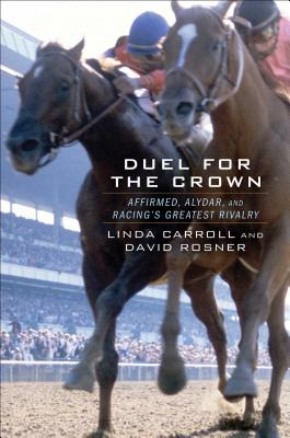 Duel for the Crown: Affirmed, Alydar, and Racing's Greatest Rivalry - Carroll, Linda, and Rosner, David, Professor