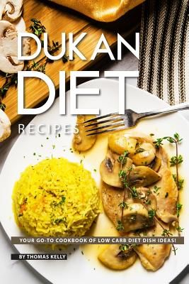 Dukan Diet Recipes: Your Go-To Cookbook of Low Carb Diet Dish Ideas! - Kelly, Thomas