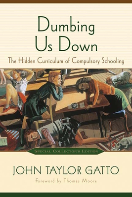 Dumbing Us Down: The Hidden Curriculum of Compulsory Schooling - Gatto, John Taylor, and Moore, Thomas (Foreword by)