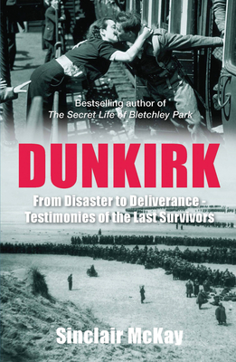 Dunkirk: From Disaster to Deliverance - Testimonies of the Last Survivors - McKay, Sinclair