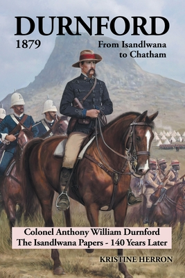 Durnford 1879 from Isandlwana to Chatham: Colonel Anthony William Durnford the Isandlwana Papers - 140 Years Later - Herron, Kristine
