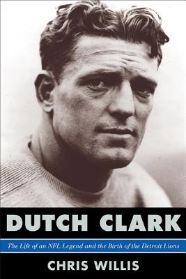 Dutch Clark: The Life of an NFL Legend and the Birth of the Detroit Lions - Willis, Chris, and Steve Sabol (Foreword by)