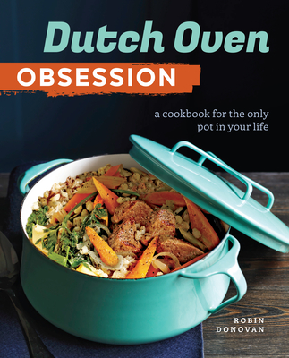 Dutch Oven Obsession: A Cookbook for the Only Pot in Your Life - Sonoma Press, and Donovan, Robin