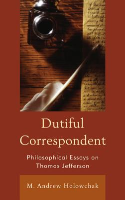 Dutiful Correspondent: Philosophical Essays on Thomas Jefferson - Holowchak, M. Andrew