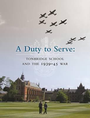Duty to Serve: Tonbridge School and the 1939-45 War - Walsh, David