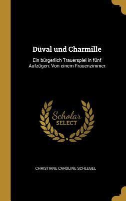 Duval Und Charmille: Ein Burgerlich Trauerspiel in Funf Aufzugen; Von Einem Frauenzimmer (Classic Reprint) - Schlegel, Christiane Caroline