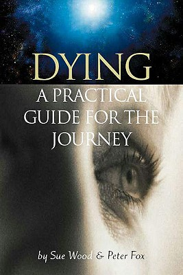 Dying: A Practical Guide for the Journey - Wood, Sue, and Fox, Peter