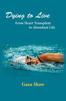 Dying to Live: From Heart Transplant to Abundant Life - Shaw, Gaea
