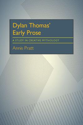 Dylan Thomas' Early Prose: A Study in Creative Mythology - Pratt, Annis