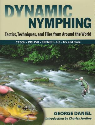 Dynamic Nymphing: Tactics, Techniques, and Flies from Around the World - Daniel, George
