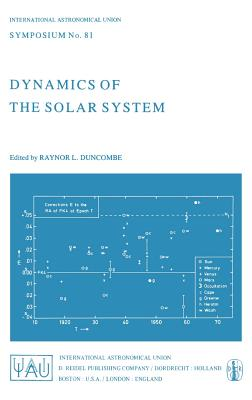 Dynamics of the Solar System: Symposium No. 81 Proceedings of the 81st Symposium of the International Astronomical Union Held in Tokyo, Japan, 23-26 May, 1978 - Duncombe, R L (Editor)