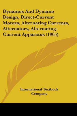 Dynamos and Dynamo Design, Direct-Current Motors, Alternating Currents, Alternators, Alternating-Current Apparatus (1905) - International Textbook Company, Textbook Company