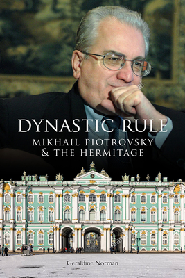 Dynastic Rule: Mikhail Piotrovsky and the Hermitage - Norman, Geraldine