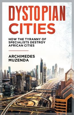 Dystopia: How the Tyranny of Specialists Destroy African Cities - Muzenda, Archimedes