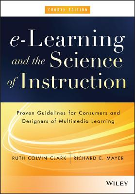 E-Learning and the Science of Instruction: Proven Guidelines for Consumers and Designers of Multimedia Learning - Clark, Ruth C, and Mayer, Richard E
