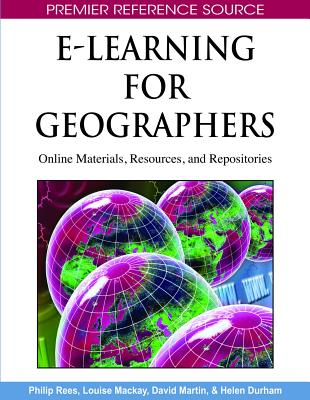 E-Learning for Geographers: Online Materials, Resources, and Repositories - Rees, Philip (Editor), and MacKay, Louise (Editor), and Martin, David (Editor)