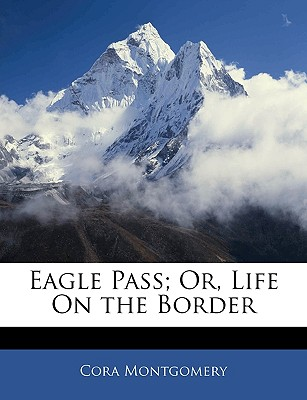 Eagle Pass Or, Life on the Border - Montgomery, Cora