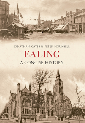 Ealing A Concise History - Oates, Jonathan, and Hounsell, Peter