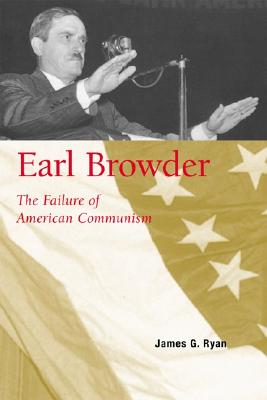 Earl Browder: The Failure of American Communism - Ryan, James G, Ph D
