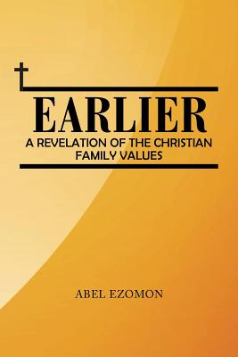 Earlier: A Revelation of the Christian Family Values - Ezomon, Abel