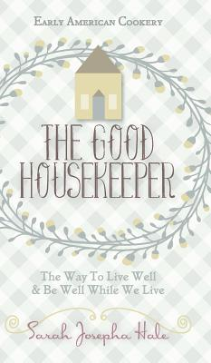 Early American Cookery: The Good Housekeeper, 1841 - Hale, Sarah Josepha