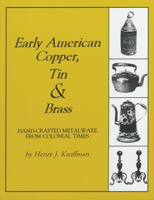 Early American Copper, Tin & Brass: Hand-Crafted Metalware from Colonial Times - Kauffman, Henry J