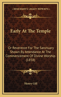 Early at the Temple: Or Reverence for the Sanctuary Shown by Attendance at the Commencement of Divine Worship (1858) - Gill, Henry
