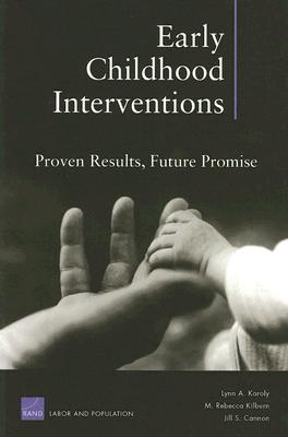 Early Childhood Interventions: Proven Results, Future Promise - Karoly, Lynn A, and Kilburn, M Rebecca, and Cannon, Jill S