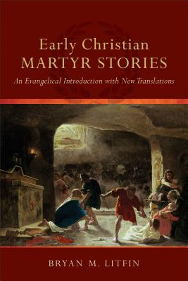 Early Christian Martyr Stories: An Evangelical Introduction with New Translations - Litfin, Bryan M